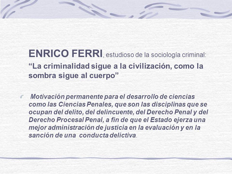 ENRICO FERRI, estudioso de la sociología criminal: La criminalidad sigue a la civilización, como la sombra sigue al cuerpo Motivación permanente para