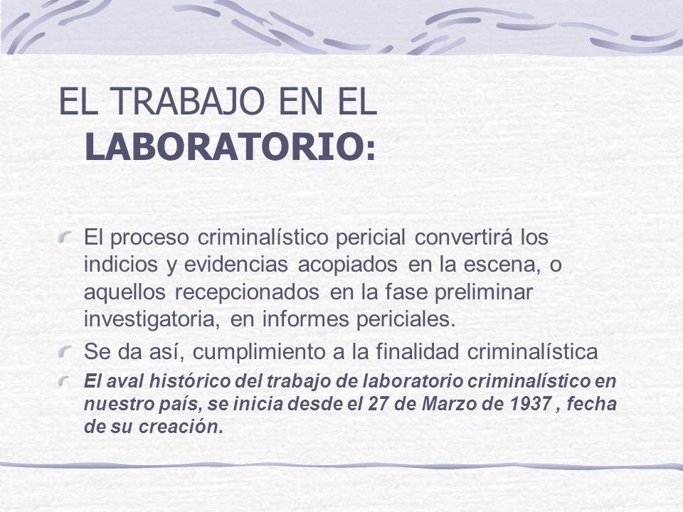 EL TRABAJO EN EL LABORATORIO : El proceso criminalístico pericial convertirá los indicios y evidencias acopiados en la escena, o aquellos recepcionado