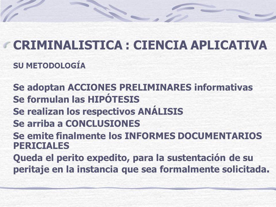 CRIMINALISTICA : CIENCIA APLICATIVA SU METODOLOGÍA Se adoptan ACCIONES PRELIMINARES informativas Se formulan las HIPÓTESIS Se realizan los respectivos