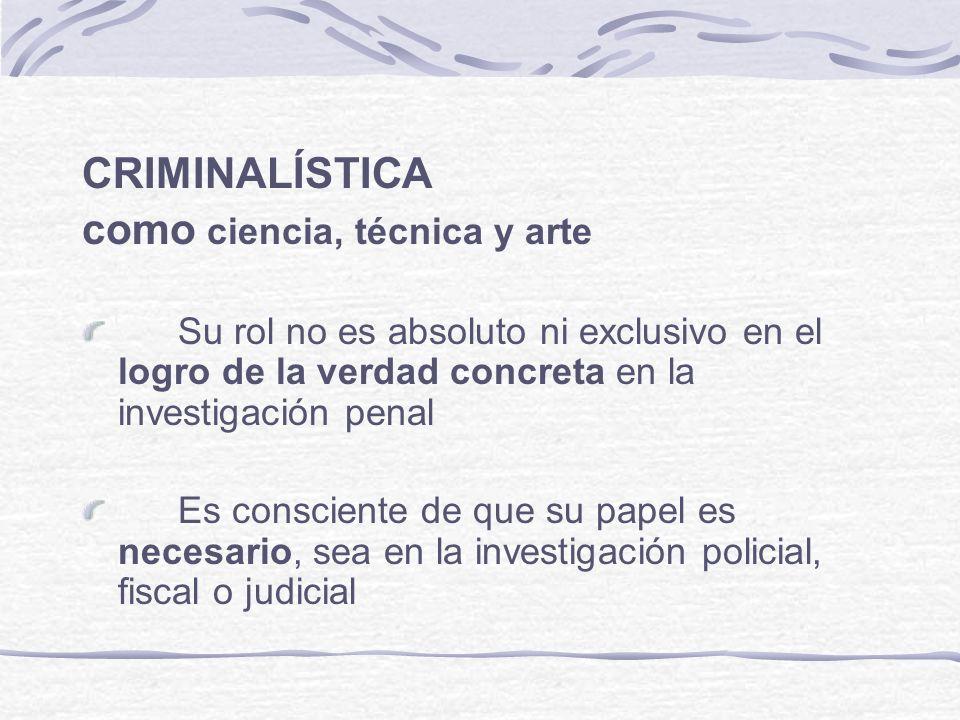 CRIMINALÍSTICA como ciencia, técnica y arte Su rol no es absoluto ni exclusivo en el logro de la verdad concreta en la investigación penal Es conscien
