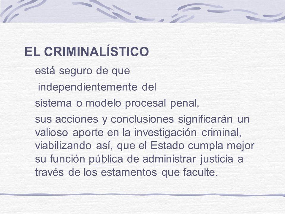 EL CRIMINALÍSTICO está seguro de que independientemente del sistema o modelo procesal penal, sus acciones y conclusiones significarán un valioso aport