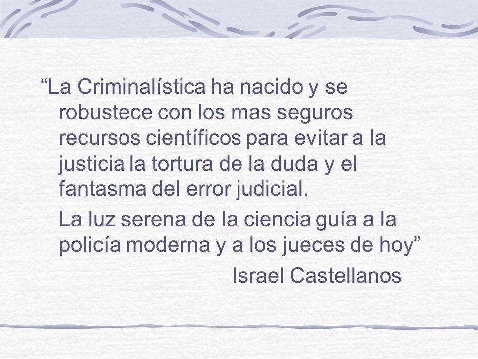 La Criminalística ha nacido y se robustece con los mas seguros recursos científicos para evitar a la justicia la tortura de la duda y el fantasma del