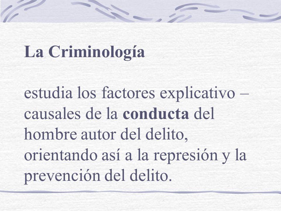 La Criminología estudia los factores explicativo – causales de la conducta del hombre autor del delito, orientando así a la represión y la prevención