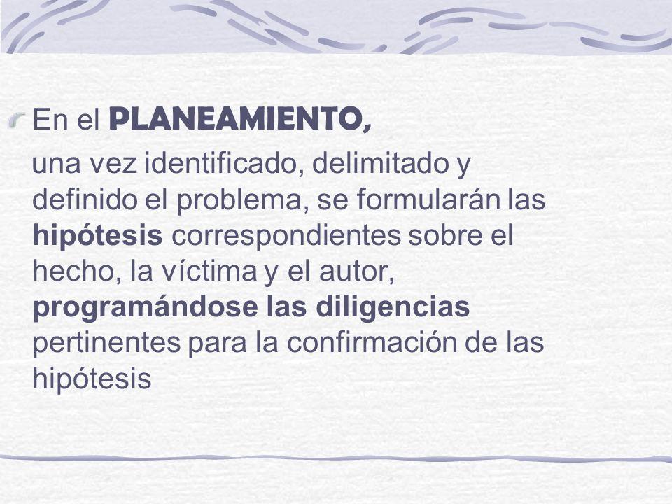 En el PLANEAMIENTO, una vez identificado, delimitado y definido el problema, se formularán las hipótesis correspondientes sobre el hecho, la víctima y