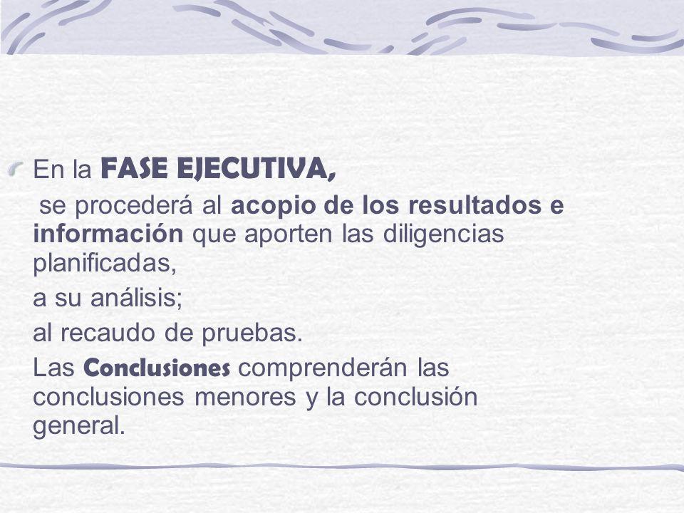 En la FASE EJECUTIVA, se procederá al acopio de los resultados e información que aporten las diligencias planificadas, a su análisis; al recaudo de pr