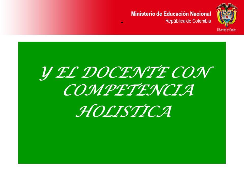 Ministerio de Educación Nacional República de Colombia. Y EL DOCENTE CON COMPETENCIA HOLISTICA