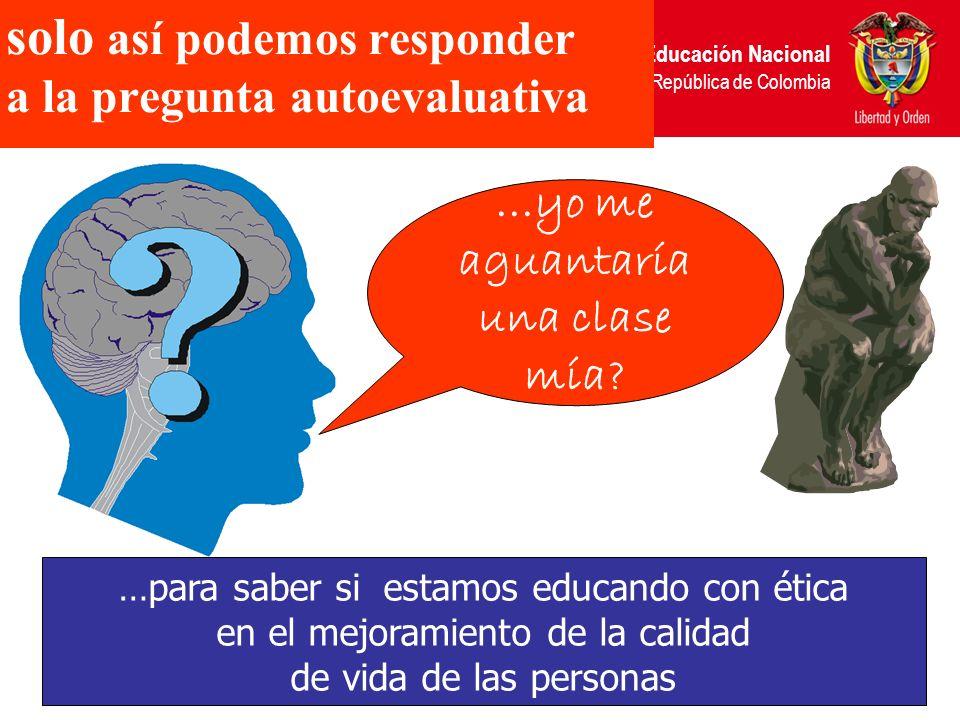 Ministerio de Educación Nacional República de Colombia solo así podemos responder a la pregunta autoevaluativa....yo me aguantaría una clase mía? …par