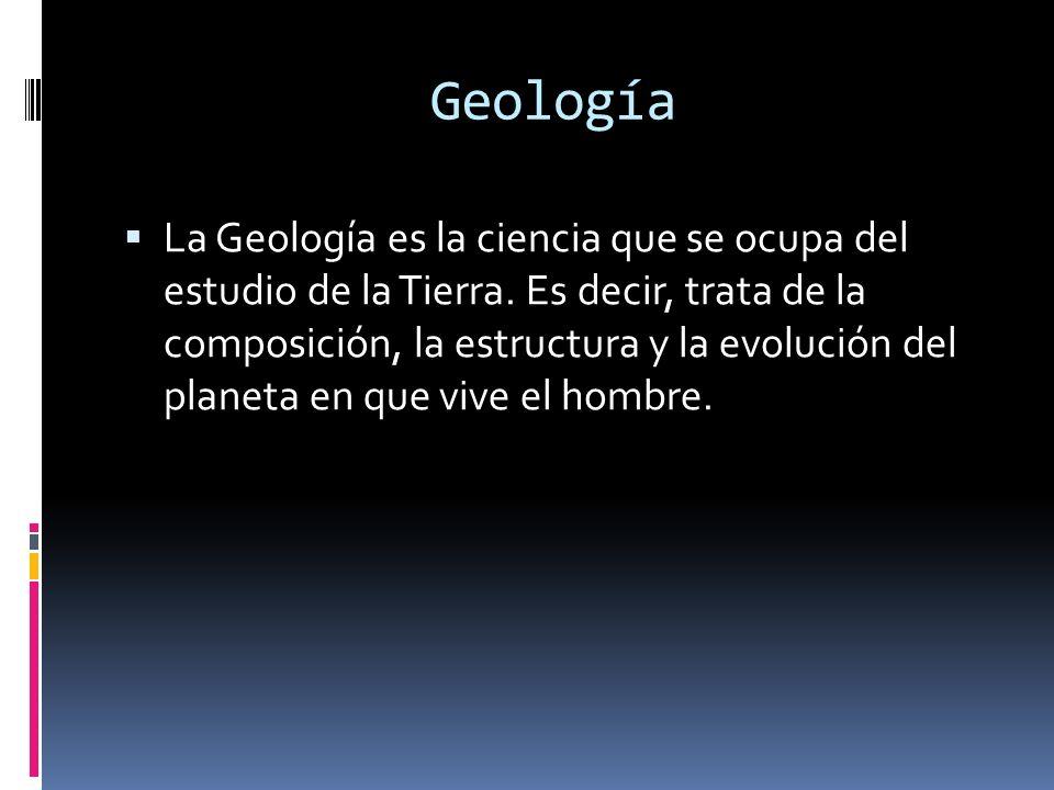 Geología La Geología es la ciencia que se ocupa del estudio de la Tierra. Es decir, trata de la composición, la estructura y la evolución del planeta