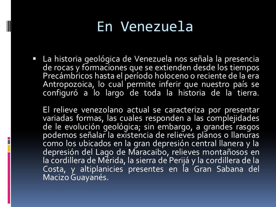 En Venezuela La historia geológica de Venezuela nos señala la presencia de rocas y formaciones que se extienden desde los tiempos Precámbricos hasta e