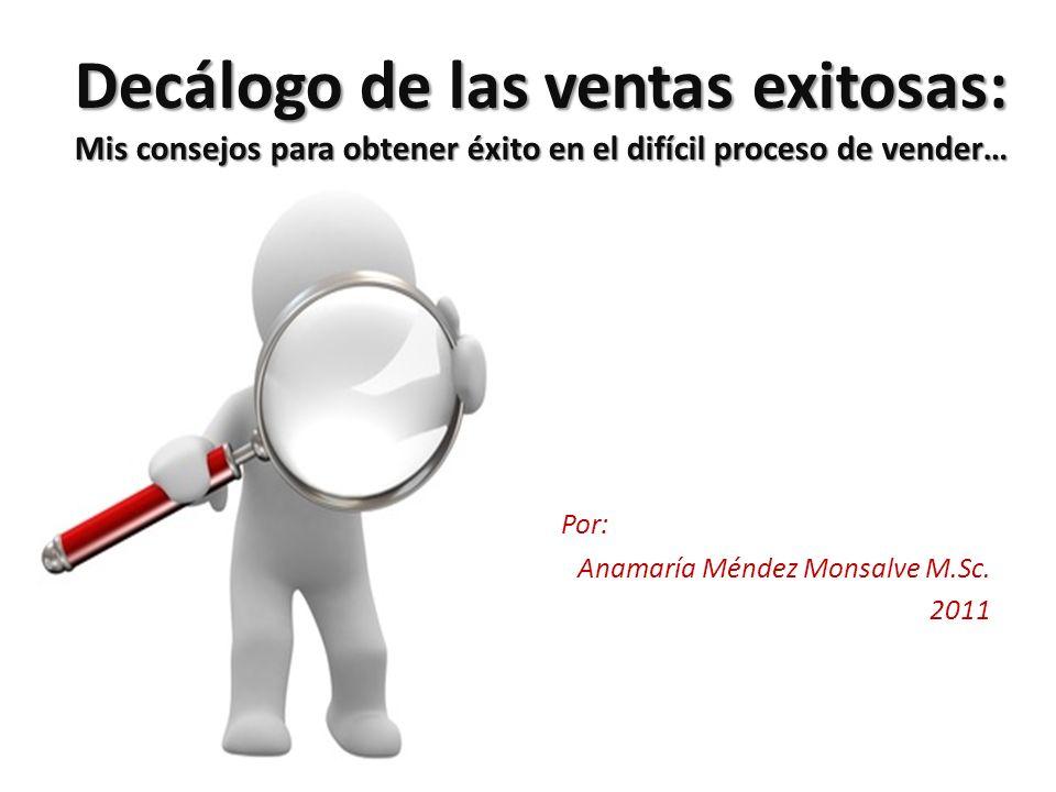 Decálogo de las ventas exitosas: Mis consejos para obtener éxito en el difícil proceso de vender… Por: Anamaría Méndez Monsalve M.Sc. 2011