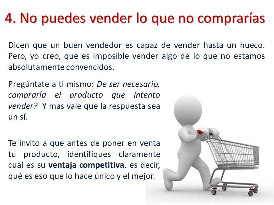 4. No puedes vender lo que no comprarías Pregúntate a ti mismo: De ser necesario, compraría el producto que intento vender? Y mas vale que la respuest