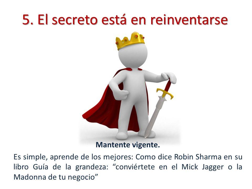 5. El secreto está en reinventarse Mantente vigente. Es simple, aprende de los mejores: Como dice Robin Sharma en su libro Guía de la grandeza: convié