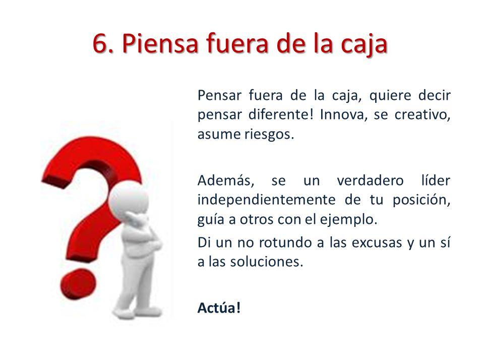 6. Piensa fuera de la caja Pensar fuera de la caja, quiere decir pensar diferente! Innova, se creativo, asume riesgos. Además, se un verdadero líder i