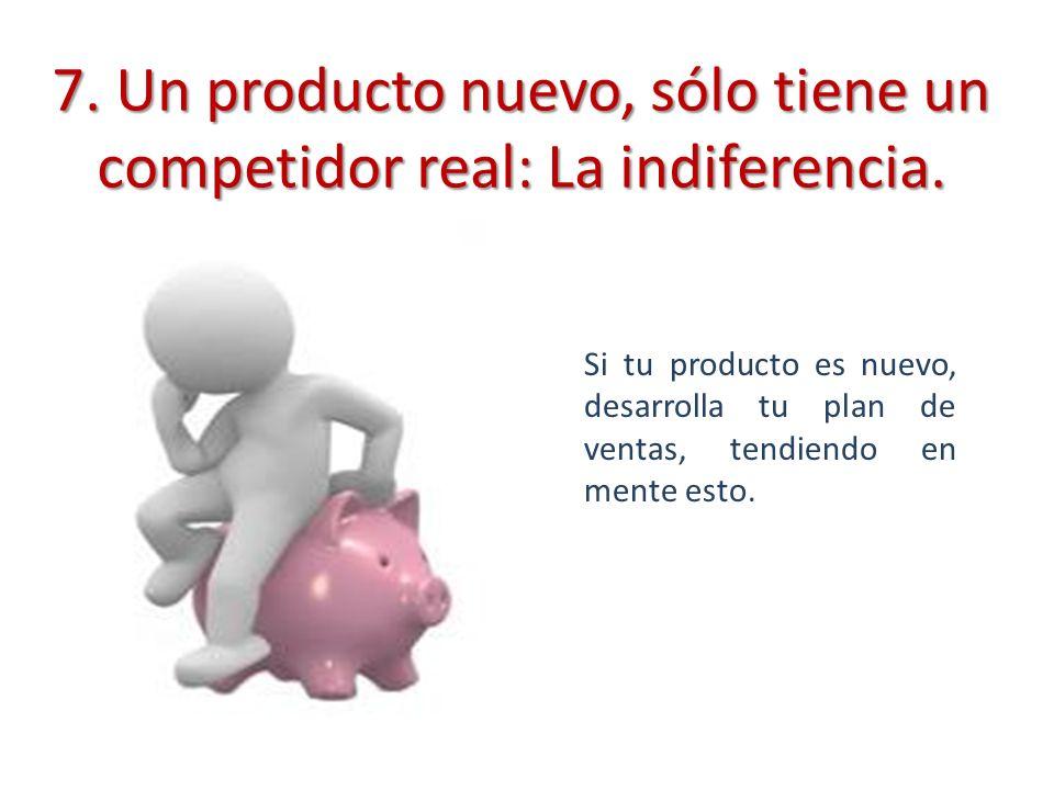 7. Un producto nuevo, sólo tiene un competidor real: La indiferencia. Si tu producto es nuevo, desarrolla tu plan de ventas, tendiendo en mente esto.