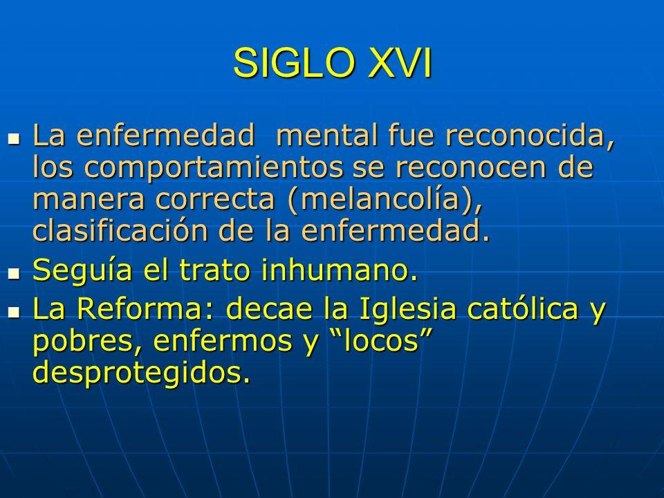SIGLO XVI La enfermedad mental fue reconocida, los comportamientos se reconocen de manera correcta (melancolía), clasificación de la enfermedad. La en