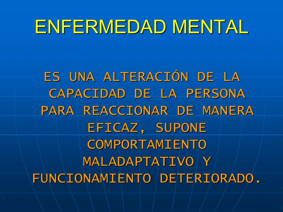 ENFERMEDAD MENTAL ES UNA ALTERACIÓN DE LA CAPACIDAD DE LA PERSONA PARA REACCIONAR DE MANERA EFICAZ, SUPONE COMPORTAMIENTO MALADAPTATIVO Y FUNCIONAMIEN