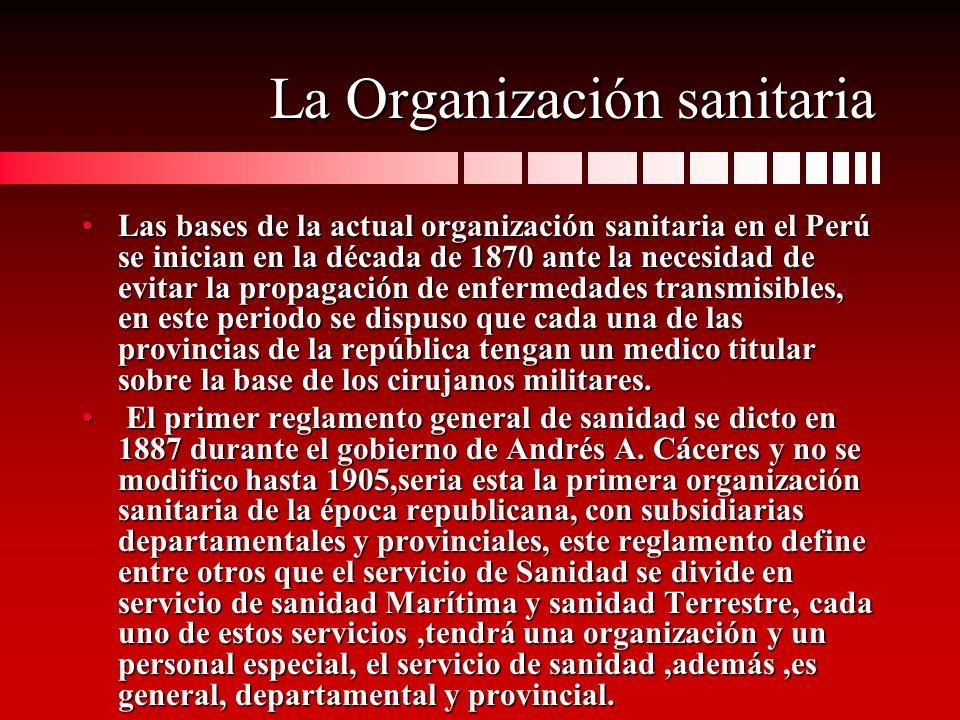 La Organización sanitaria Las bases de la actual organización sanitaria en el Perú se inician en la década de 1870 ante la necesidad de evitar la prop