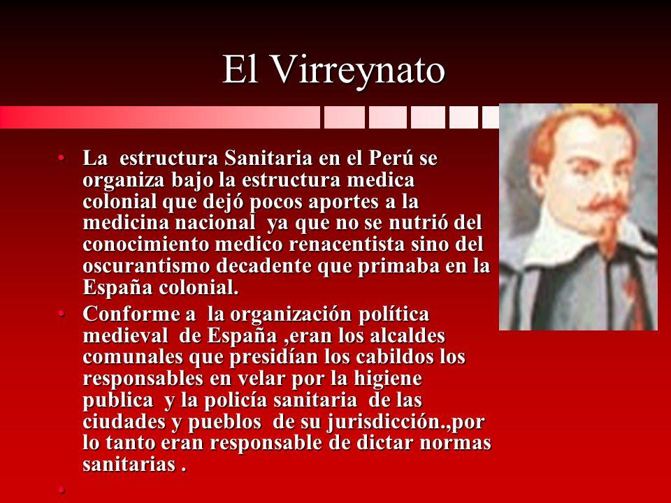 El Virreynato La estructura Sanitaria en el Perú se organiza bajo la estructura medica colonial que dejó pocos aportes a la medicina nacional ya que n