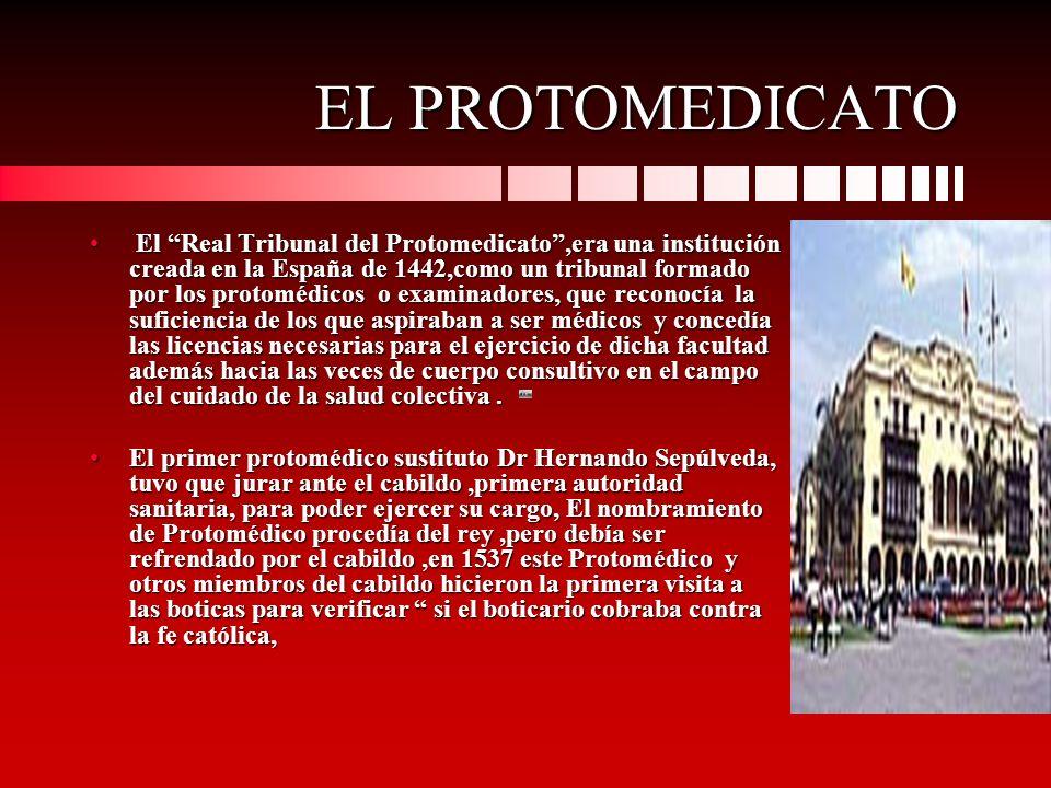 EL PROTOMEDICATO El Real Tribunal del Protomedicato,era una institución creada en la España de 1442,como un tribunal formado por los protomédicos o ex