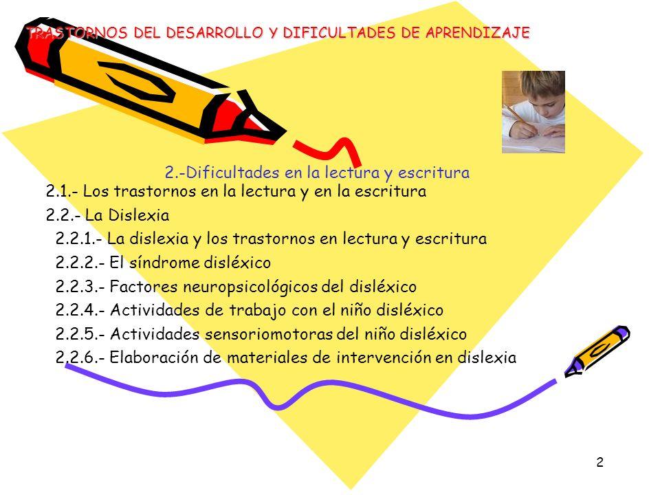3 2.-Dificultades en la lectura y escritura 2.3.- Disortografía 2.3.1.- Etiología 2.3.2.- Características disortográficas 2.3.3.- Clasificación de la disortografía 2.3.4.- Actividades de trabajo con el niño disortográfico 2.3.5.- Elaboración de materiales e intervención en disortografía TRASTORNOS DEL DESARROLLO Y DIFICULTADES DE APRENDIZAJE