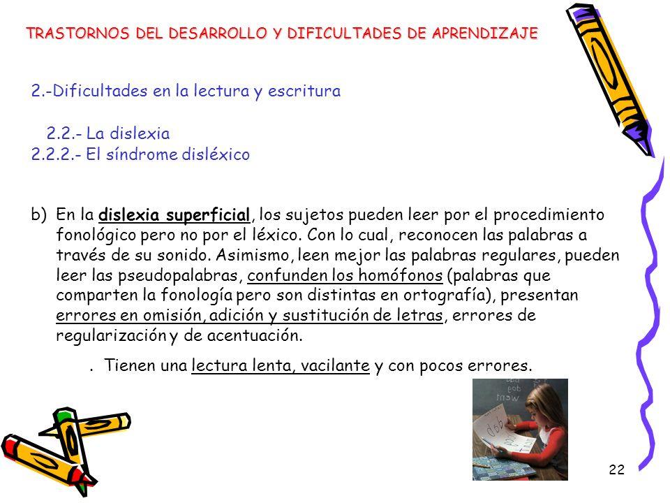22 TRASTORNOS DEL DESARROLLO Y DIFICULTADES DE APRENDIZAJE 2.-Dificultades en la lectura y escritura 2.2.- La dislexia 2.2.2.- El síndrome disléxico b