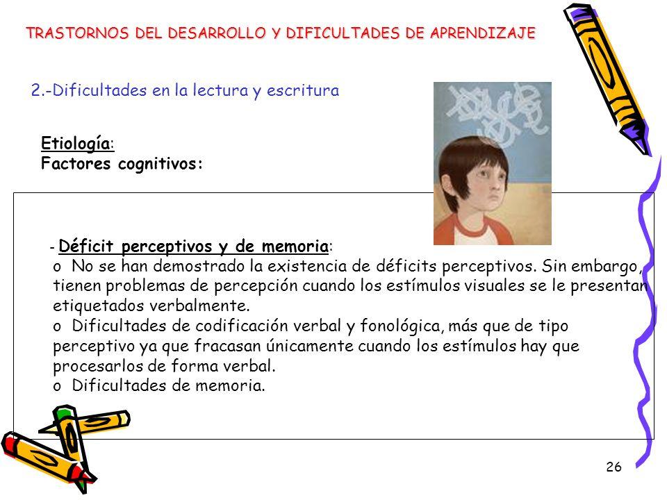 26 TRASTORNOS DEL DESARROLLO Y DIFICULTADES DE APRENDIZAJE 2.-Dificultades en la lectura y escritura - Déficit perceptivos y de memoria: o No se han d