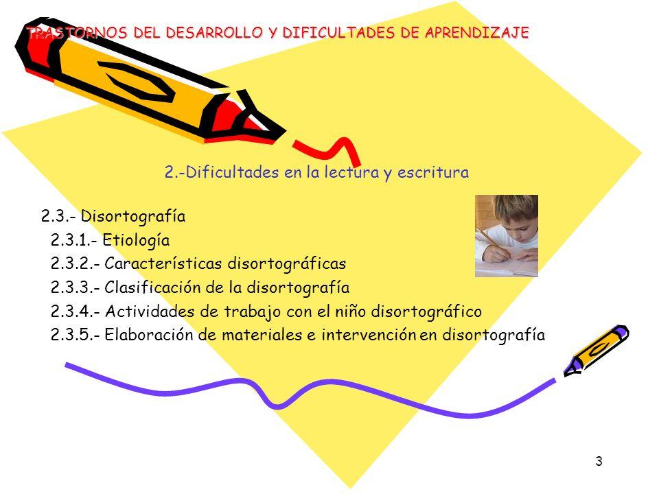 4 2.-Dificultades en la lectura y escritura 2.4.- La Disgrafía 2.4.1.- Etiología 2.4.2.- Clasificación de los trastornos disgráficos 2.4.3.- Detección 2.4.4.- Errores disgráficos 2 4.5.- Actividades de trabajo con el niño disgráfico 2.4.6.- Elaboración de materiales de intervención en disgrafía TRASTORNOS DEL DESARROLLO Y DIFICULTADES DE APRENDIZAJE