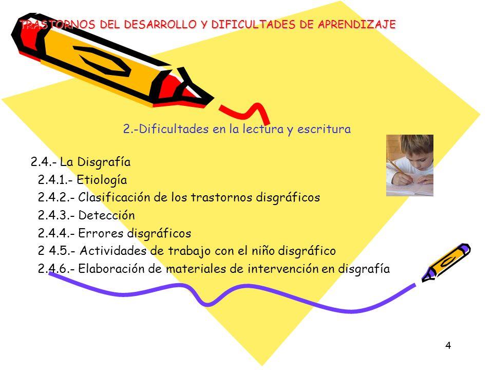 4 2.-Dificultades en la lectura y escritura 2.4.- La Disgrafía 2.4.1.- Etiología 2.4.2.- Clasificación de los trastornos disgráficos 2.4.3.- Detección