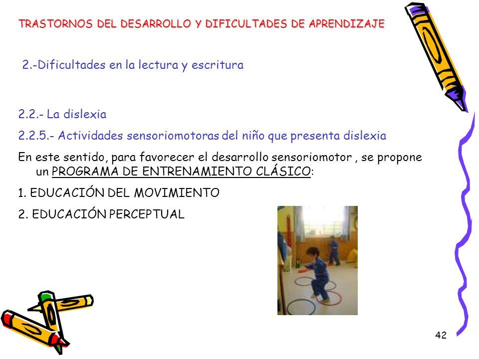 42 TRASTORNOS DEL DESARROLLO Y DIFICULTADES DE APRENDIZAJE 2.-Dificultades en la lectura y escritura 2.2.- La dislexia 2.2.5.- Actividades sensoriomot