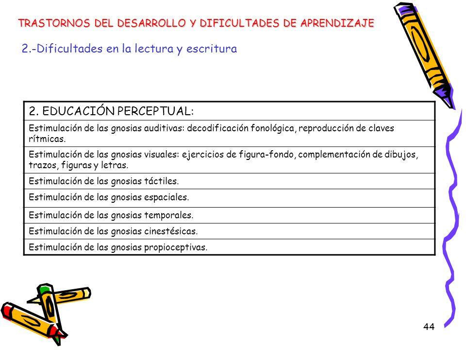 44 TRASTORNOS DEL DESARROLLO Y DIFICULTADES DE APRENDIZAJE 2.-Dificultades en la lectura y escritura 2. EDUCACIÓN PERCEPTUAL: Estimulación de las gnos
