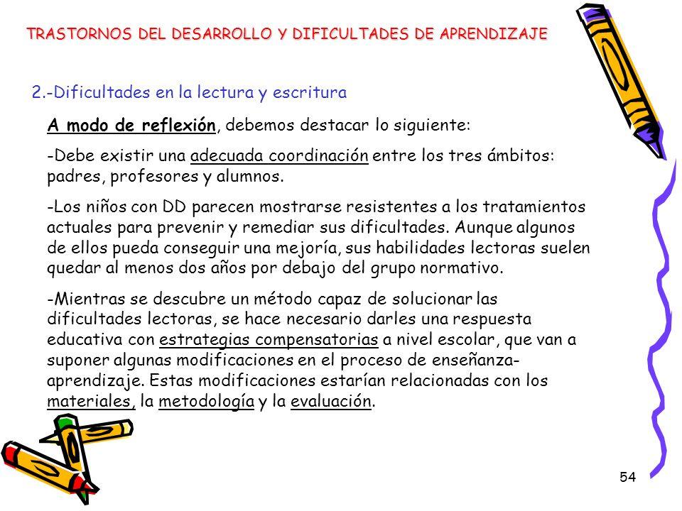 54 TRASTORNOS DEL DESARROLLO Y DIFICULTADES DE APRENDIZAJE 2.-Dificultades en la lectura y escritura A modo de reflexión, debemos destacar lo siguient