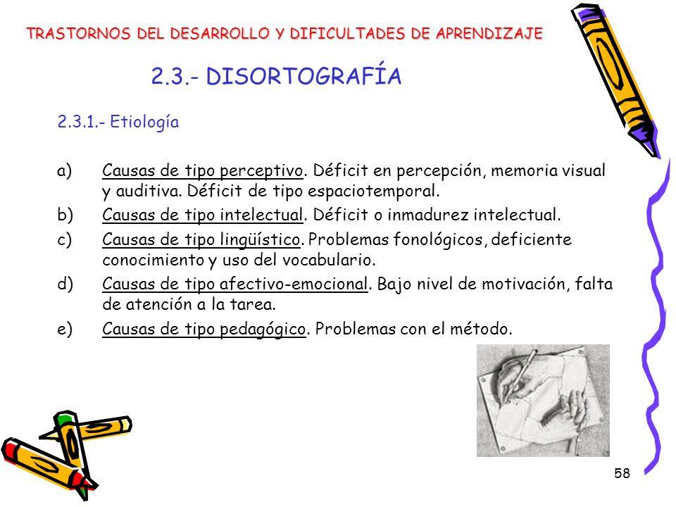 58 2.3.- DISORTOGRAFÍA 2.3.1.- Etiología a)Causas de tipo perceptivo. Déficit en percepción, memoria visual y auditiva. Déficit de tipo espaciotempora