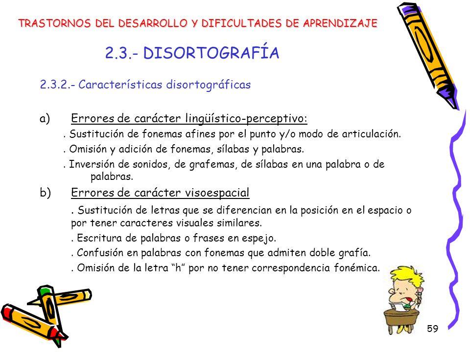 59 2.3.- DISORTOGRAFÍA 2.3.2.- Características disortográficas a)Errores de carácter lingüístico-perceptivo:. Sustitución de fonemas afines por el pun