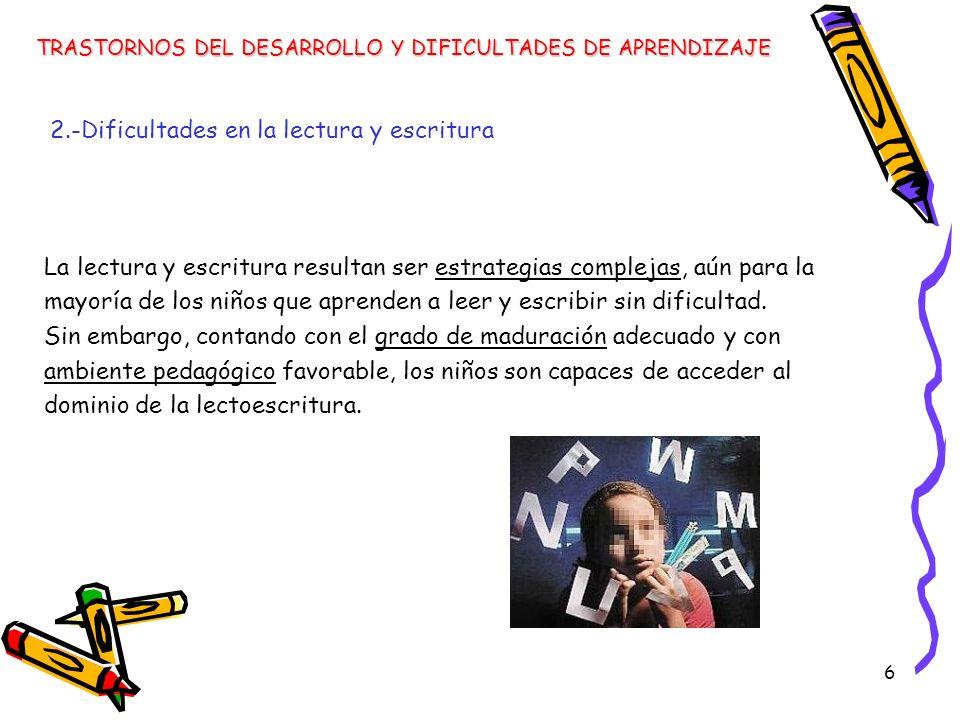 6 2.-Dificultades en la lectura y escritura La lectura y escritura resultan ser estrategias complejas, aún para la mayoría de los niños que aprenden a