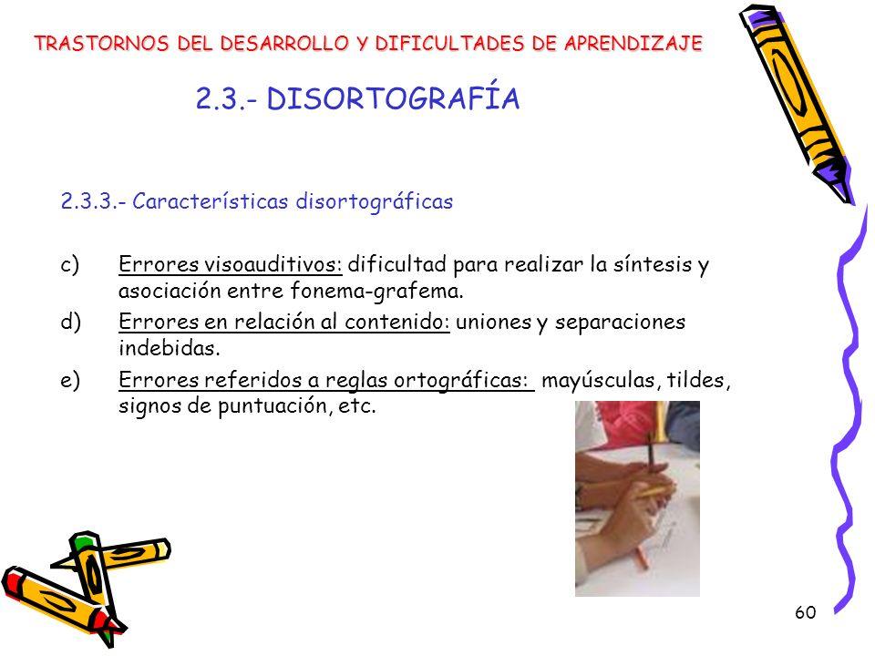 60 2.3.- DISORTOGRAFÍA 2.3.3.- Características disortográficas c) Errores visoauditivos: dificultad para realizar la síntesis y asociación entre fonem