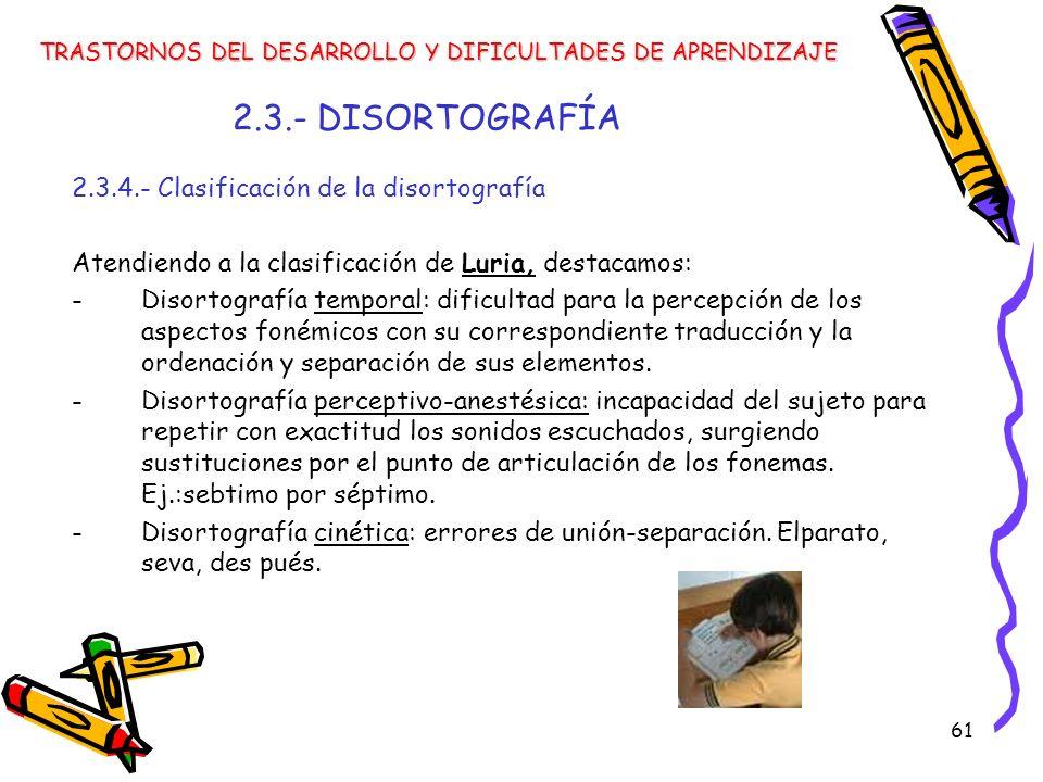 61 2.3.- DISORTOGRAFÍA 2.3.4.- Clasificación de la disortografía Atendiendo a la clasificación de Luria, destacamos: -Disortografía temporal: dificult