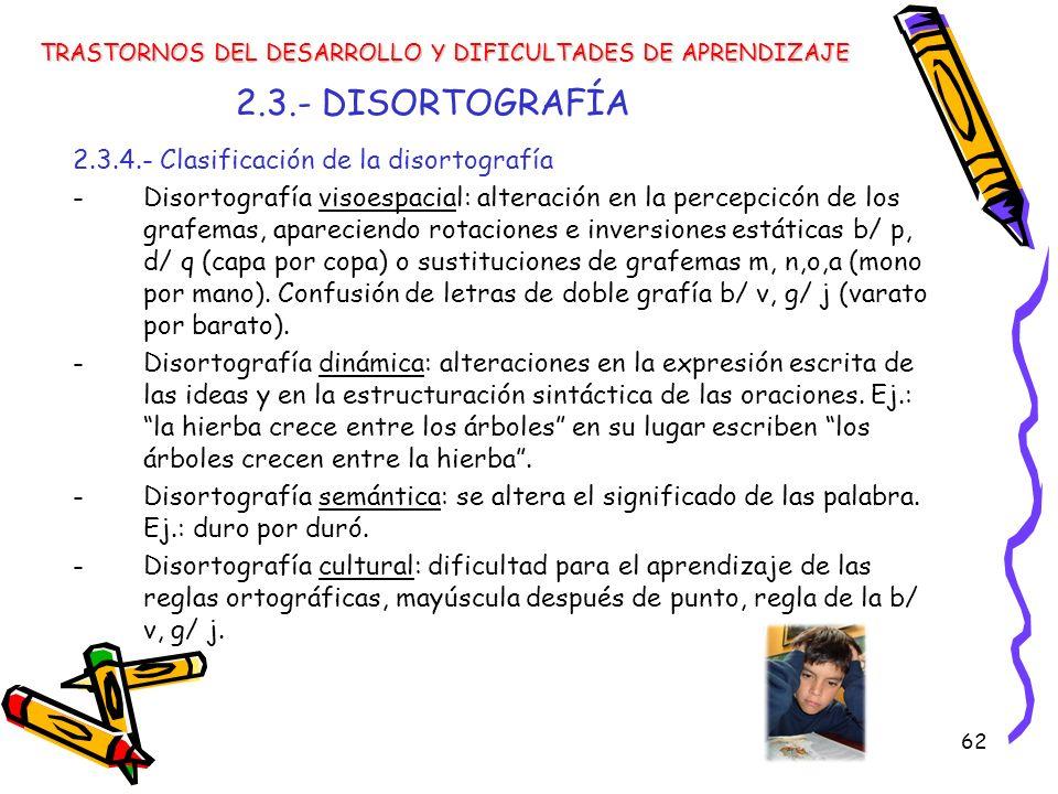 62 2.3.- DISORTOGRAFÍA 2.3.4.- Clasificación de la disortografía -Disortografía visoespacial: alteración en la percepcicón de los grafemas, apareciend