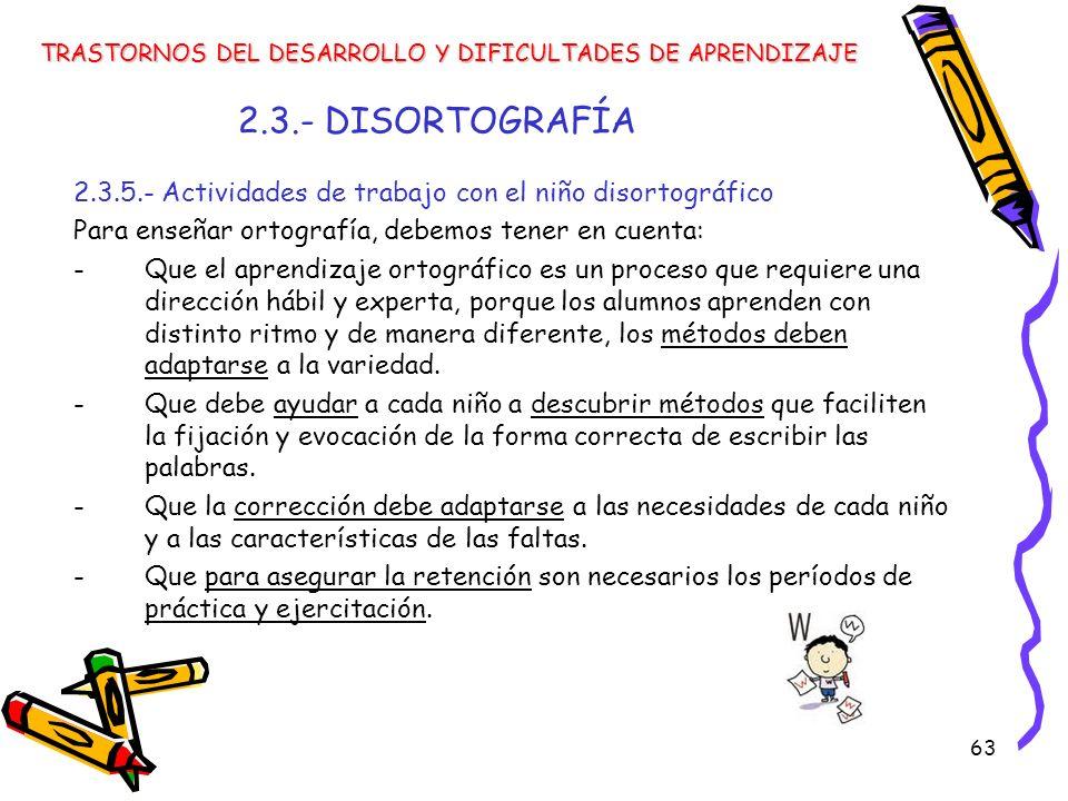 63 2.3.- DISORTOGRAFÍA 2.3.5.- Actividades de trabajo con el niño disortográfico Para enseñar ortografía, debemos tener en cuenta: -Que el aprendizaje