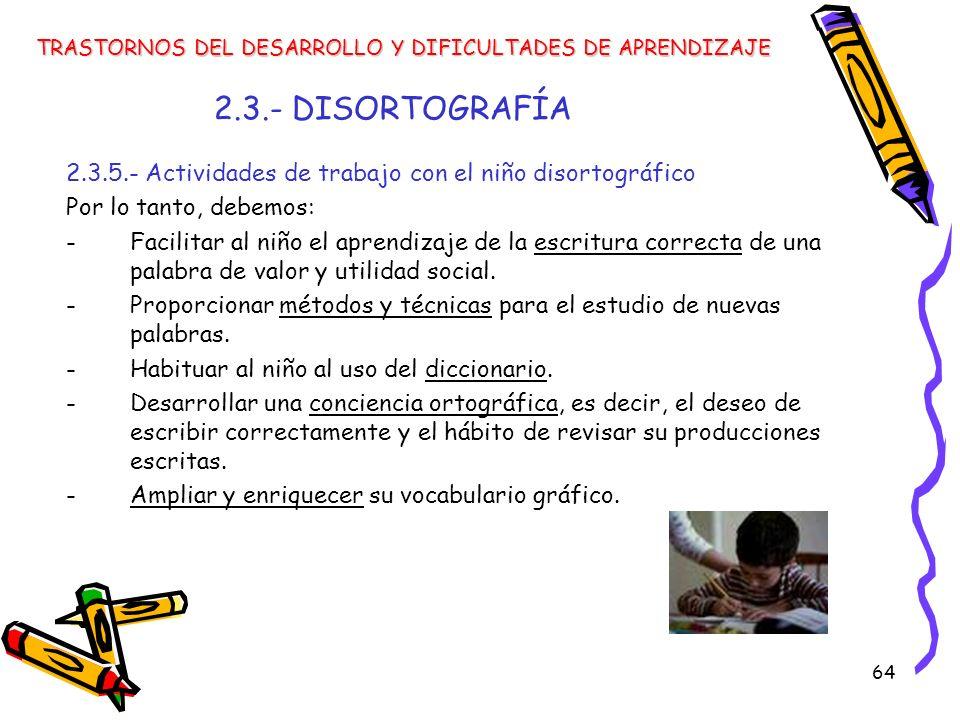 64 2.3.- DISORTOGRAFÍA 2.3.5.- Actividades de trabajo con el niño disortográfico Por lo tanto, debemos: -Facilitar al niño el aprendizaje de la escrit