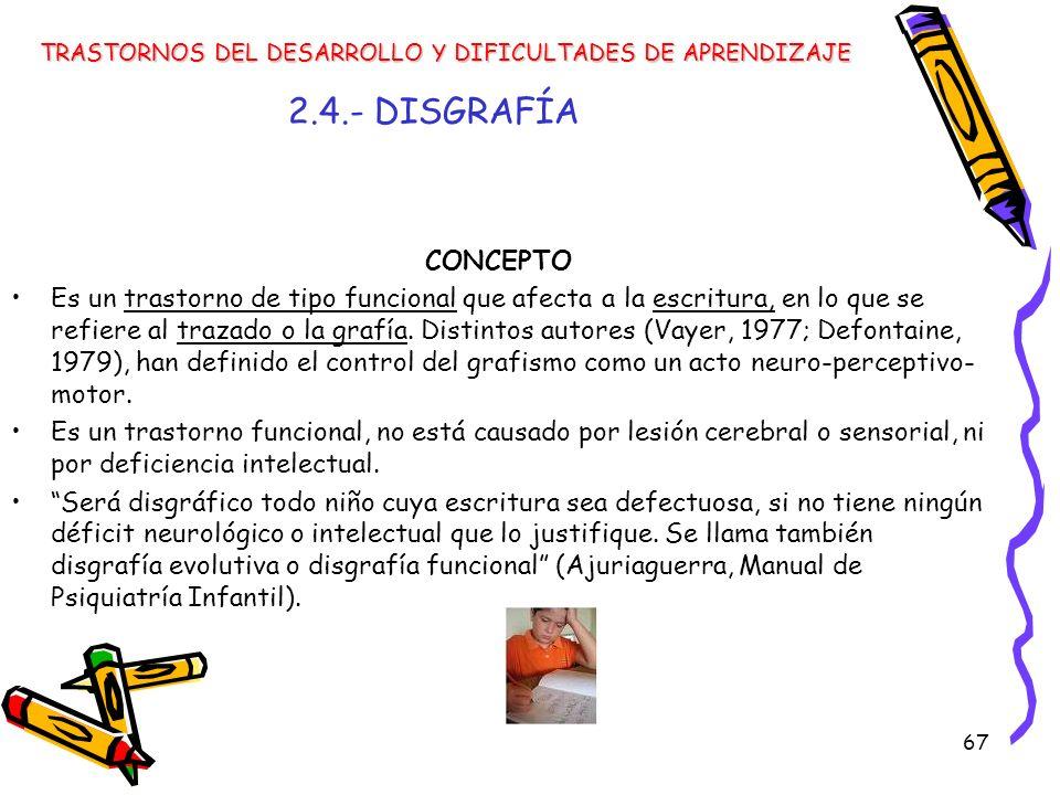 67 2.4.- DISGRAFÍA CONCEPTO Es un trastorno de tipo funcional que afecta a la escritura, en lo que se refiere al trazado o la grafía. Distintos autore