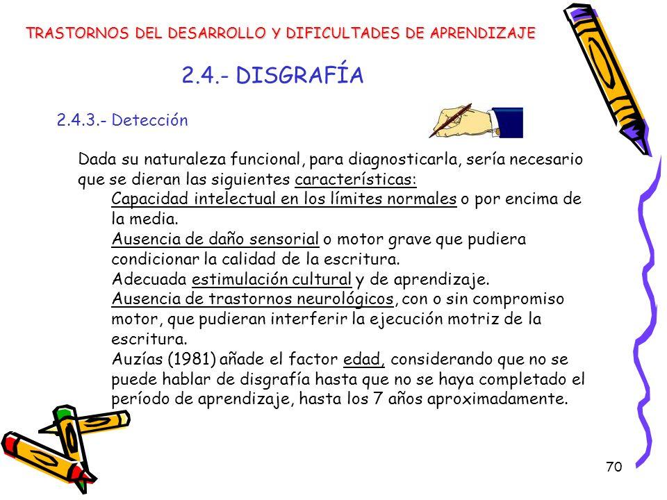 70 2.4.- DISGRAFÍA 2.4.3.- Detección TRASTORNOS DEL DESARROLLO Y DIFICULTADES DE APRENDIZAJE Dada su naturaleza funcional, para diagnosticarla, sería