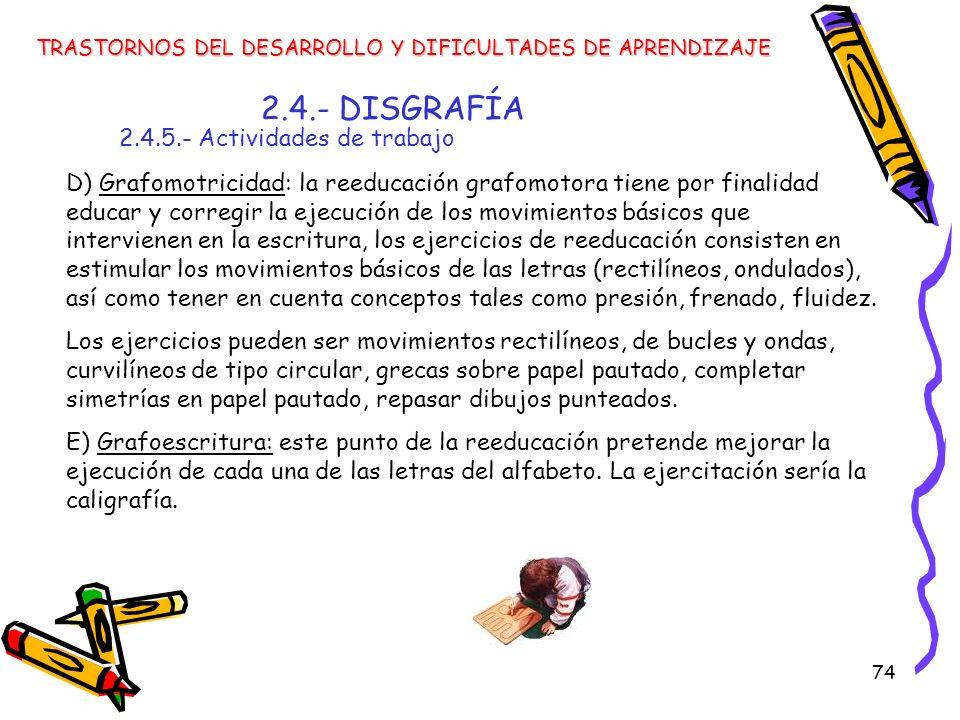 74 2.4.- DISGRAFÍA 2.4.5.- Actividades de trabajo TRASTORNOS DEL DESARROLLO Y DIFICULTADES DE APRENDIZAJE D) Grafomotricidad: la reeducación grafomoto