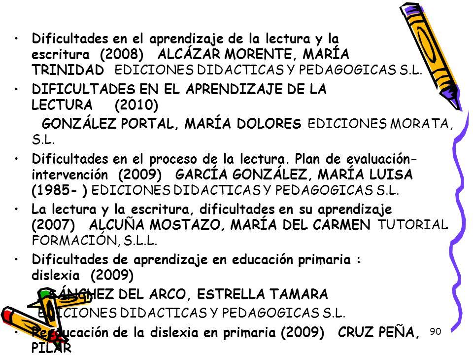 90 Dificultades en el aprendizaje de la lectura y la escritura (2008) ALCÁZAR MORENTE, MARÍA TRINIDAD EDICIONES DIDACTICAS Y PEDAGOGICAS S.L. DIFICULT