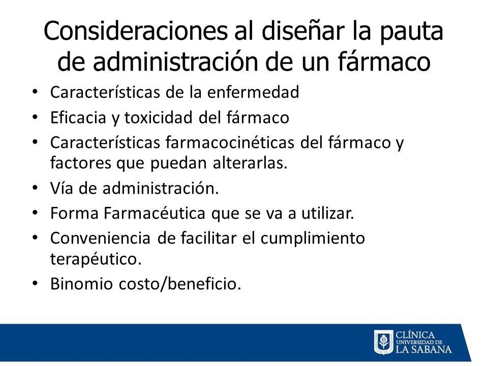 Consideraciones al diseñar la pauta de administración de un fármaco Características de la enfermedad Eficacia y toxicidad del fármaco Características