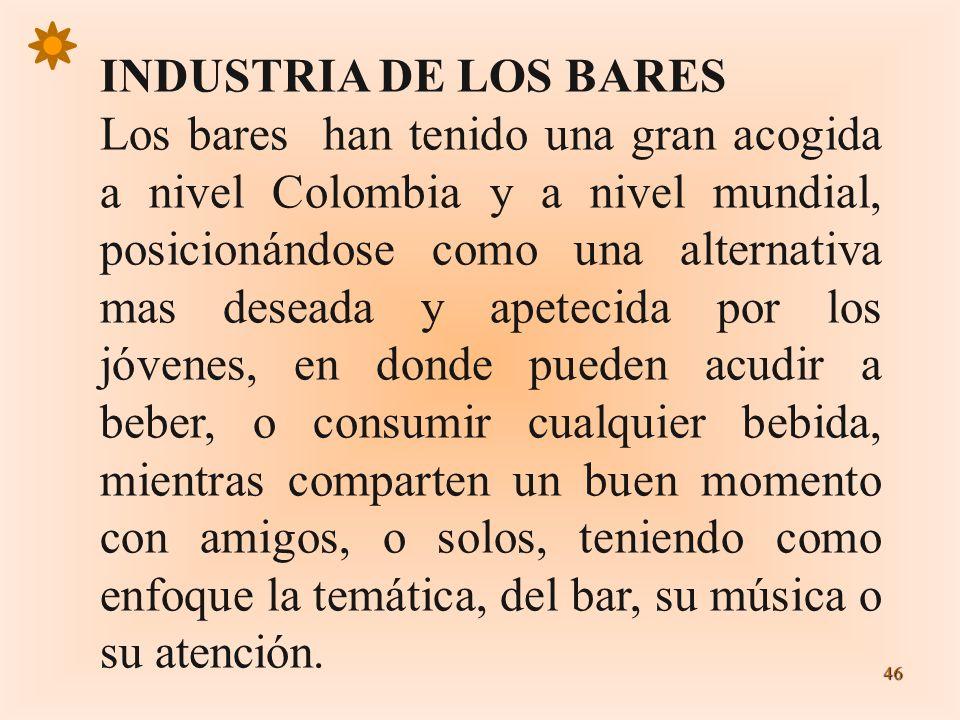 46 INDUSTRIA DE LOS BARES Los bares han tenido una gran acogida a nivel Colombia y a nivel mundial, posicionándose como una alternativa mas deseada y