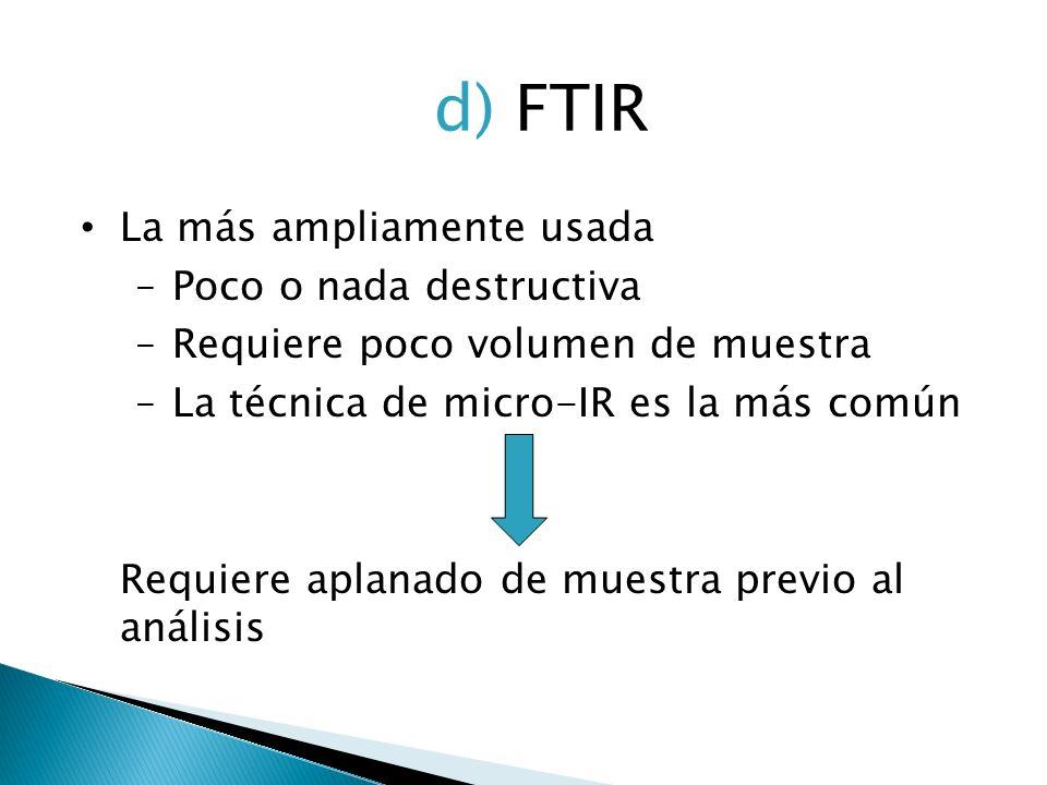 d) FTIR La más ampliamente usada Poco o nada destructiva Requiere poco volumen de muestra La técnica de micro-IR es la más común Requiere aplanado de