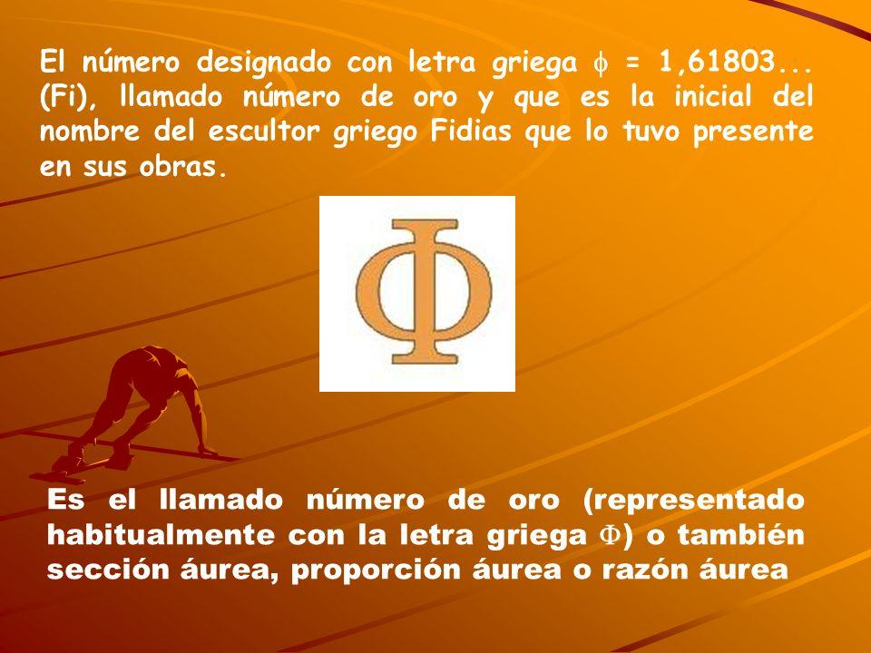 El número designado con letra griega = 1,61803... (Fi), llamado número de oro y que es la inicial del nombre del escultor griego Fidias que lo tuvo pr