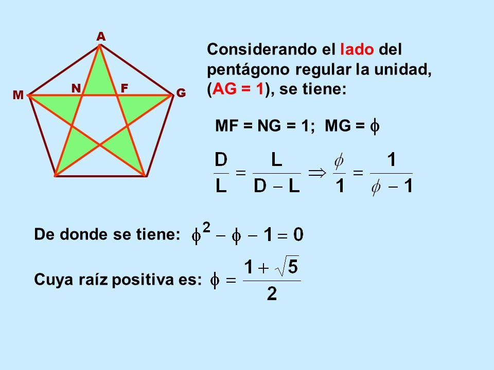 A G FN M Considerando el lado del pentágono regular la unidad, (AG = 1), se tiene: MF = NG = 1; MG = De donde se tiene: Cuya raíz positiva es: