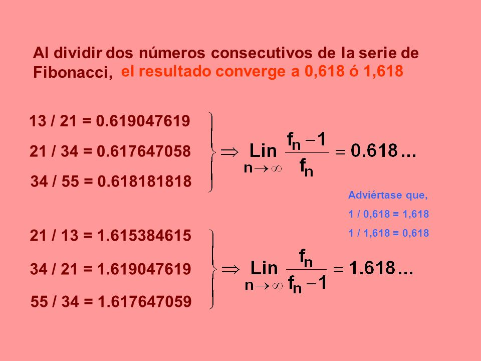 Adviértase que, 1 / 0,618 = 1,618 1 / 1,618 = 0,618 Al dividir dos números consecutivos de la serie de Fibonacci, 13 / 21 = 0.619047619 21 / 34 = 0.61