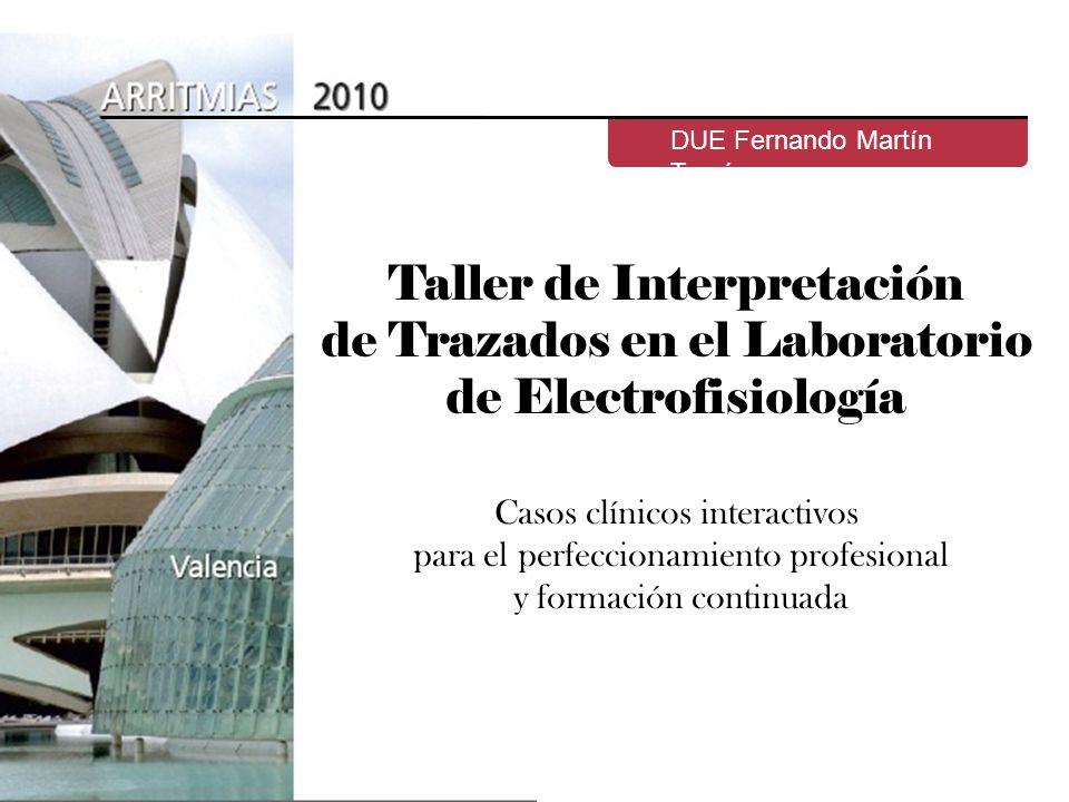 Taller de Interpretación de Trazados en el Laboratorio de Electrofisiología DUE Fernando Martín Tomé Casos clínicos interactivos para el perfeccionami